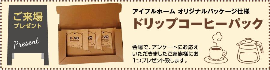 アイフルホームオリジナルパッケージ仕様ドリップコーヒーパック。会場で、アンケートにお応えいただきましたご家族様にお1つプレゼント致します。