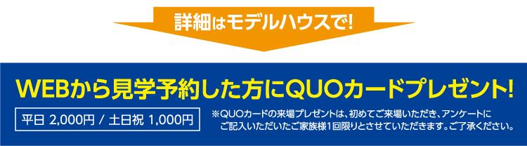 詳細はモデルハウスで!WEBから見学予約した方にQUOカードプレゼント!※QUOカードの来場プレゼントは、初めてご来場いただき、アンケートにご記入いただいたご家族様1回限りとさせていただきます。ご了承ください。